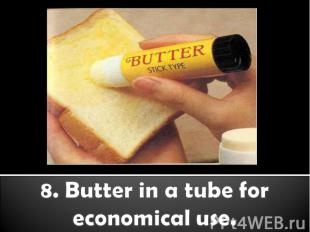 8. Butter in a tube for economical use.