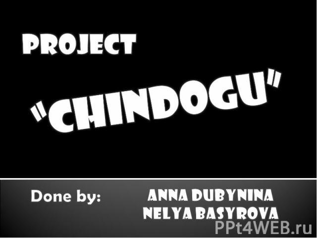 """project""""CHINDOGU""""Done by:Anna dubyninaNelya basyrova"""