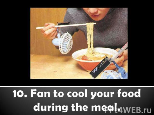 10. Fan to cool your food during the meal.
