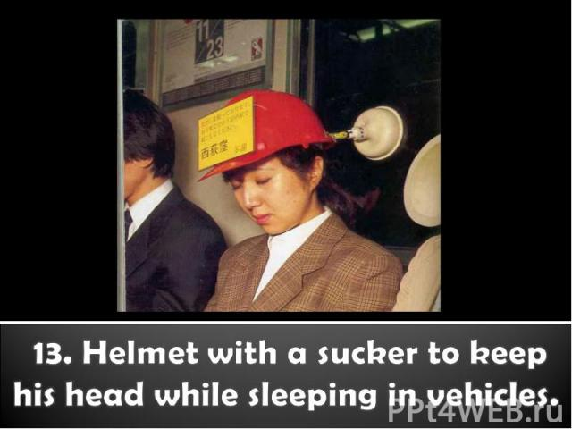 13. Helmet with a sucker to keep his head while sleeping in vehicles.