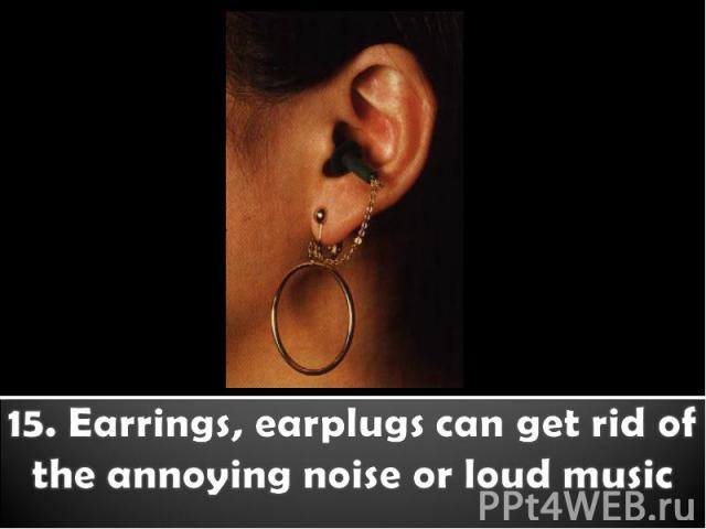 15. Earrings, earplugs can get rid of the annoying noise or loud music