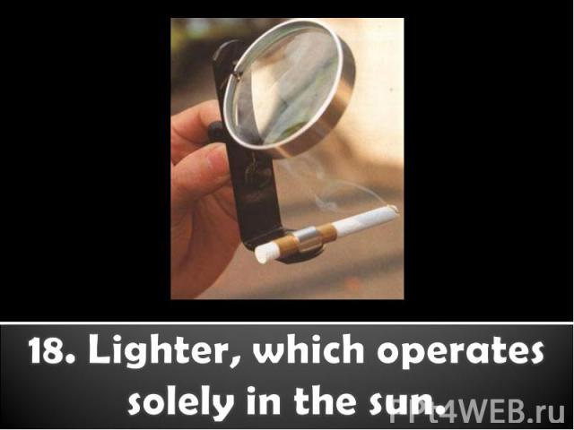 18. Lighter, which operates solely in the sun.