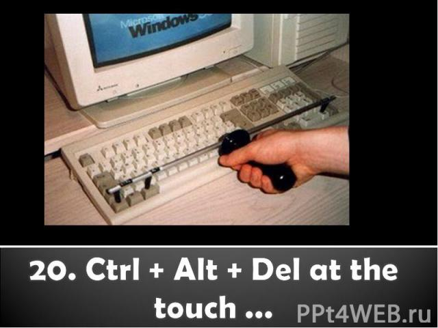 20. Ctrl + Alt + Del at the touch ...