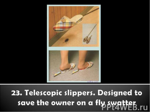 23. Telescopic slippers. Designed to save the owner on a fly swatter