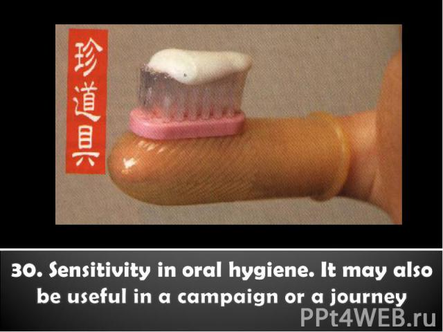 30. Sensitivity in oral hygiene. It may also be useful in a campaign or a journey