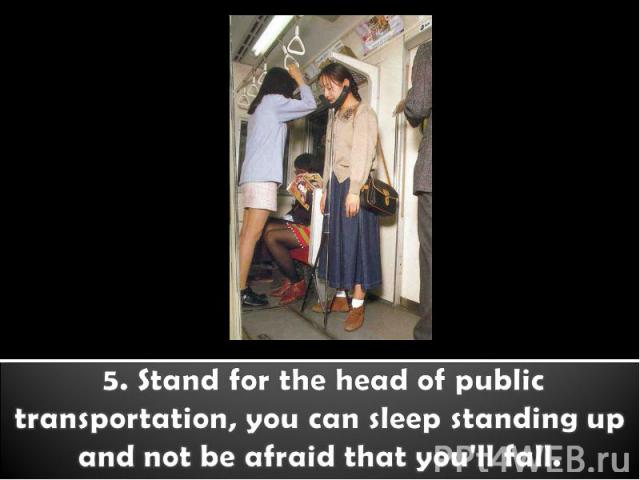 5. Stand for the head of public transportation, you can sleep standing up and not be afraid that you'll fall.