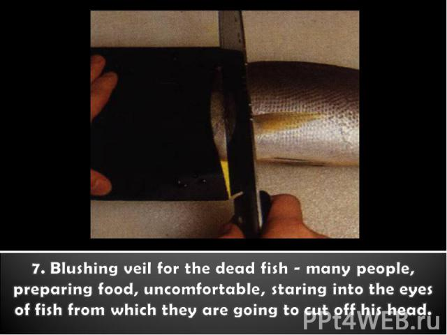7. Blushing veil for the dead fish - many people, preparing food, uncomfortable, staring into the eyes of fish from which they are going to cut off his head.