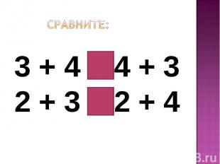 Сравните:3 + 4 = 4 + 32 + 3 < 2 + 4