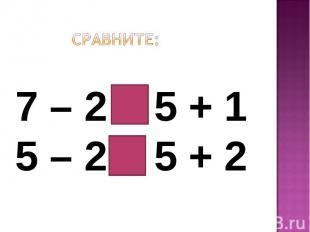 Сравните:7 – 2 < 5 + 15 – 2 < 5 + 2