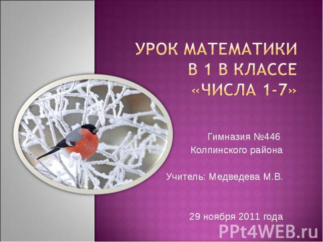 Урок математики в 1 В классе«Числа 1-7»Гимназия №446 Колпинского районаУчитель: Медведева М.В.29 ноября 2011 года