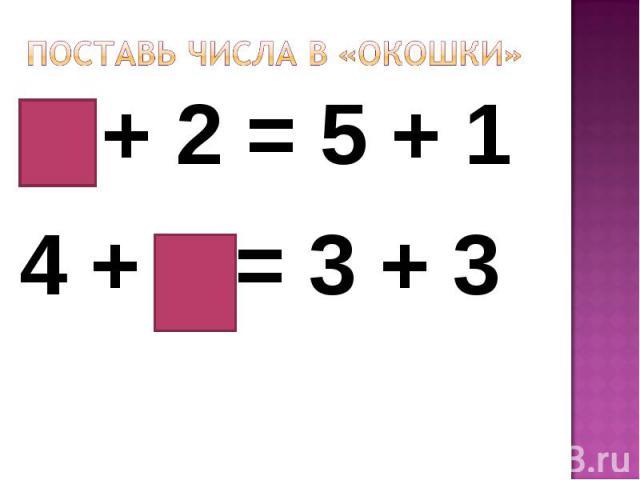 Поставь числа в «окошки»4 + 2 = 5 + 14 + 2 = 3 + 3