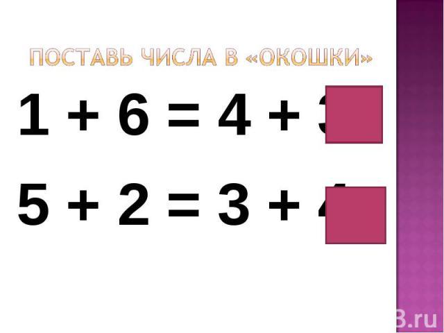 Поставь числа в «окошки»1 + 6 = 4 + 35 + 2 = 3 + 4