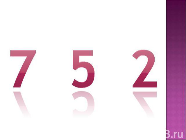 7 5 2