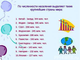 По численности населения выделяют такие крупнейшие страны мира:Китай - 1млрд. 34