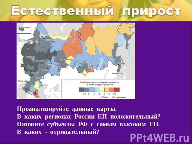 Естественный приростПроанализируйте данные карты.В каких регионах России ЕП положительный? Назовите субъекты РФ с самым высоким ЕП. В каких - отрицательный?