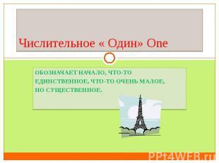 Числительное « Один» OneОбозначает начало, что-то единственное, что-то очень мал