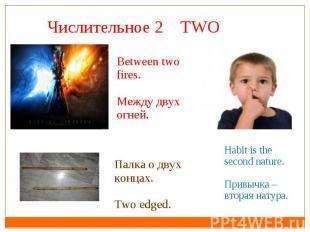 Числительное 2 TWO Between two fires.Между двух огней.Палка о двух концах.Two ed
