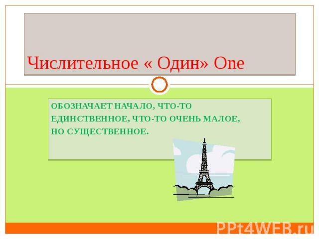 Числительное « Один» OneОбозначает начало, что-то единственное, что-то очень малое, но существенное.