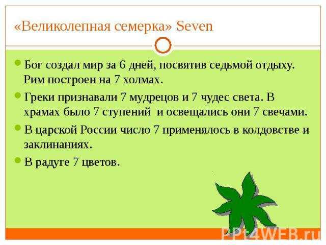 «Великолепная семерка» Seven Бог создал мир за 6 дней, посвятив седьмой отдыху. Рим построен на 7 холмах.Греки признавали 7 мудрецов и 7 чудес света. В храмах было 7 ступений и освещались они 7 свечами.В царской России число 7 применялось в колдовст…