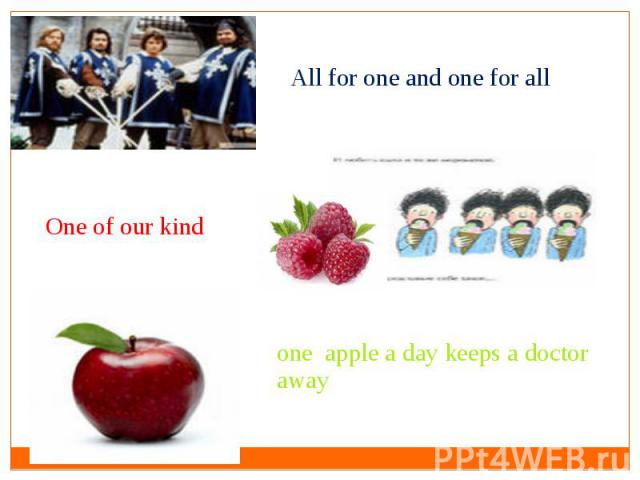 All for one and one for allOne of our kindone apple a day keeps a doctor away