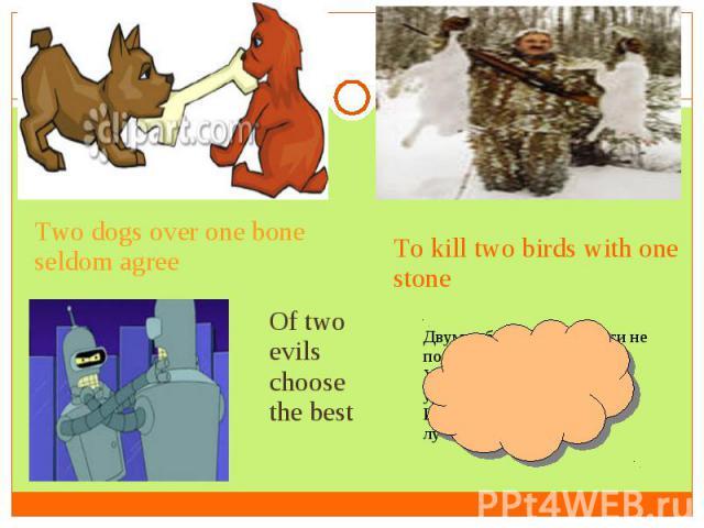 Two dogs over one bone seldom agreeTo kill two birds with one stoneOf two evils choose the bestДвум собакам одной кости не поделить.Убить двух зайцев одним ударом.Из двух зол выбирают лучшее.