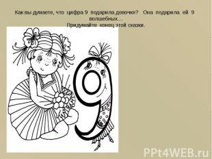 Как вы думаете, что цифра 9 подарила девочке? Она подарила ей 9 волшебных… Приду