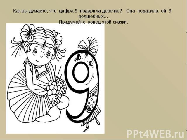 Как вы думаете, что цифра 9 подарила девочке? Она подарила ей 9 волшебных… Придумайте конец этой сказки.