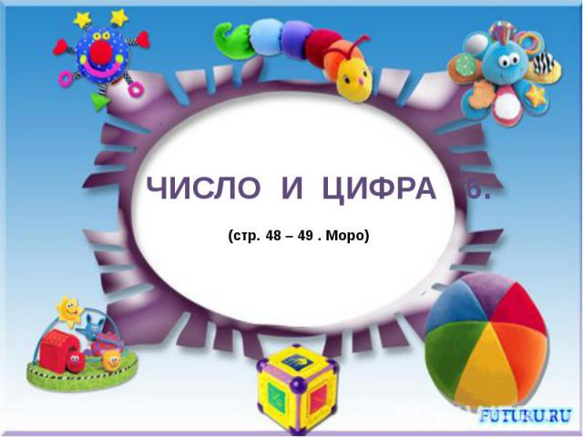 Число и цифра 6 (стр. 48 – 49 . Моро)