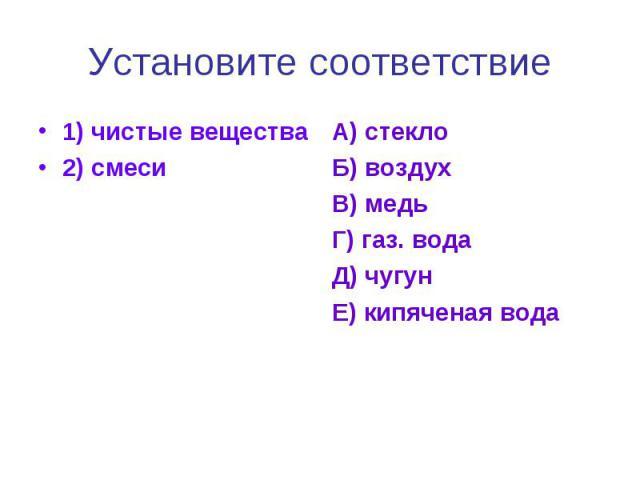 Установите соответствие1) чистые вещества2) смесиА) стеклоБ) воздухВ) медьГ) газ. водаД) чугунЕ) кипяченая вода