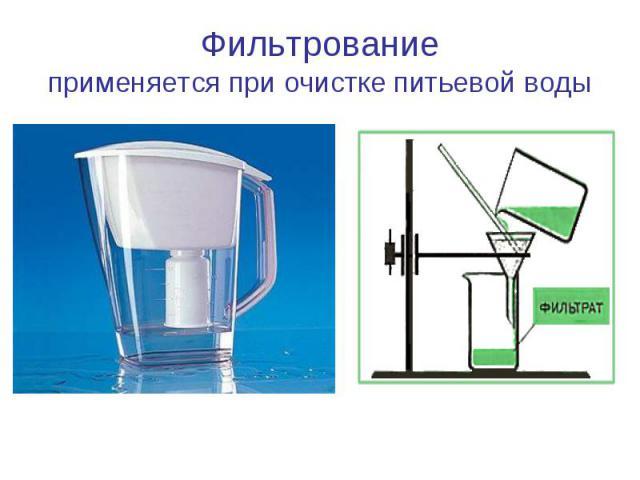 Фильтрованиеприменяется при очистке питьевой воды