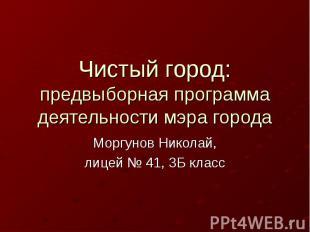 Чистый город: предвыборная программа деятельности мэра городаМоргунов Николай,ли
