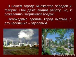 В нашем городе множество заводов и фабрик. Они дают людям работу, но, к сожалени