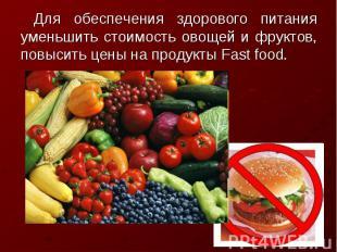 Для обеспечения здорового питания уменьшить стоимость овощей и фруктов, повысить