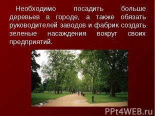 Необходимо посадить больше деревьев в городе, а также обязать руководителей заво