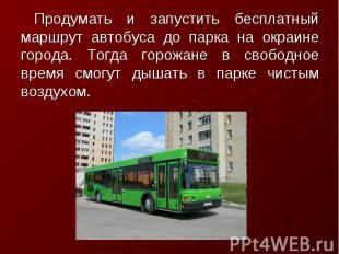 Продумать и запустить бесплатный маршрут автобуса до парка на окраине города. То