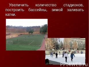 Увеличить количество стадионов, построить бассейны, зимой заливать катки.