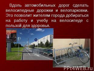 Вдоль автомобильных дорог сделать велосипедные дорожки и велопарковки. Это позво