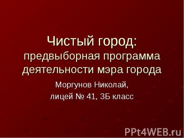 Чистый город: предвыборная программа деятельности мэра городаМоргунов Николай,лицей № 41, 3Б класс