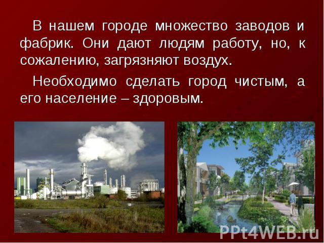 В нашем городе множество заводов и фабрик. Они дают людям работу, но, к сожалению, загрязняют воздух. Необходимо сделать город чистым, а его население – здоровым.
