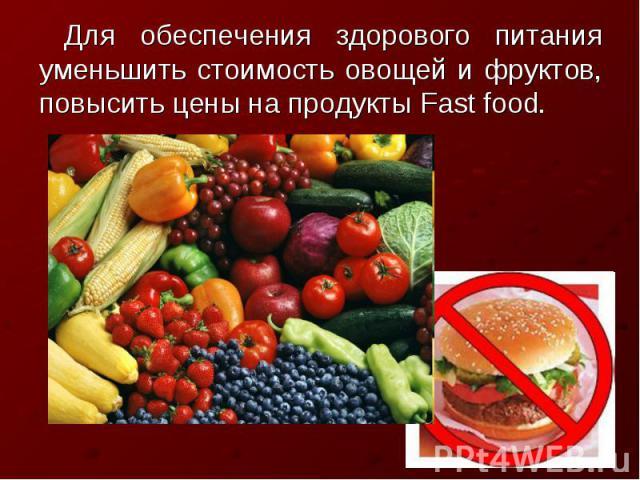Для обеспечения здорового питания уменьшить стоимость овощей и фруктов, повысить цены на продукты Fast food.