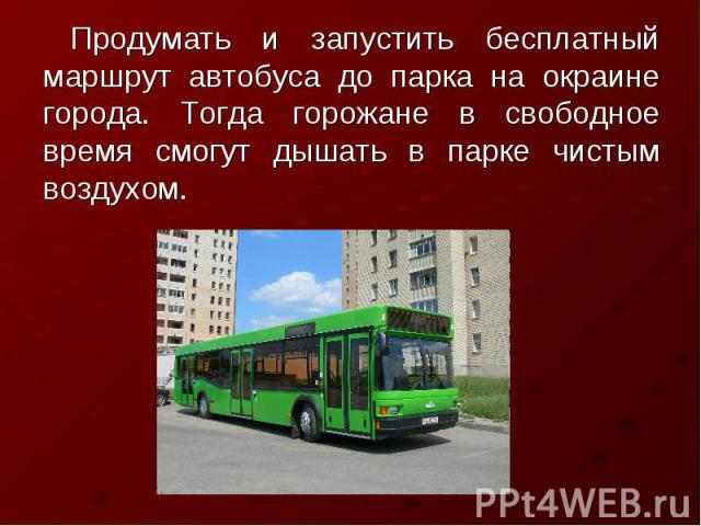 Продумать и запустить бесплатный маршрут автобуса до парка на окраине города. Тогда горожане в свободное время смогут дышать в парке чистым воздухом.