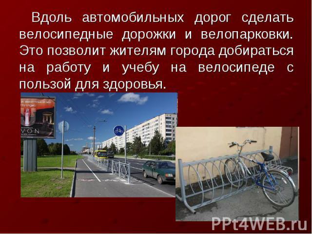 Вдоль автомобильных дорог сделать велосипедные дорожки и велопарковки. Это позволит жителям города добираться на работу и учебу на велосипеде с пользой для здоровья.