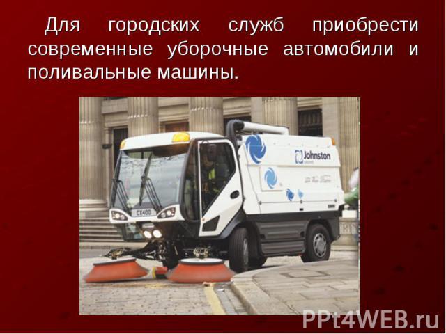 Для городских служб приобрести современные уборочные автомобили и поливальные машины.