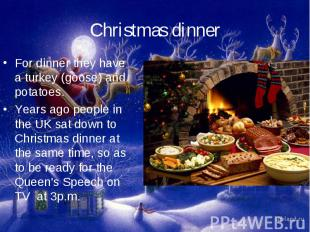 Christmas dinnerFor dinner they have a turkey (goose) and potatoes.Years ago peo