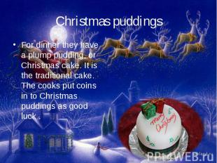 Christmas puddingsFor dinner they have a plump pudding, or Christmas cake. It is
