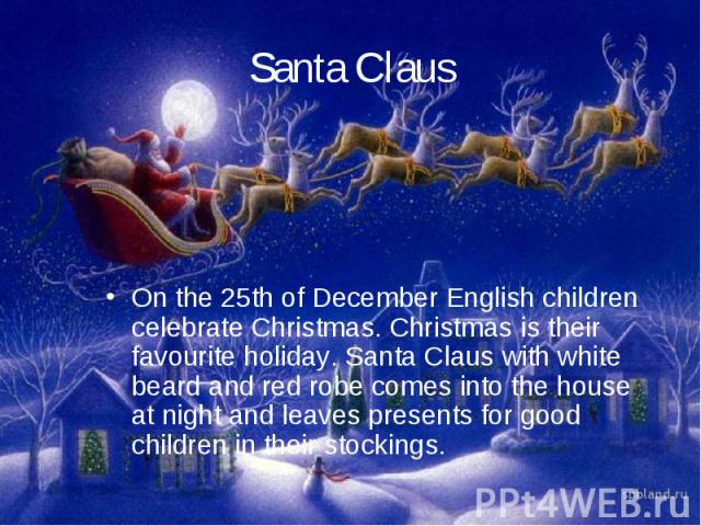 Santa ClausOn the 25th of December English children celebrate Christmas. Christmas is their favourite holiday. Santa Claus with white beard and red robe comes into the house at night and leaves presents for good children in their stockings.