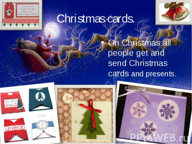 Christmas cards.On Christmas all people get and send Christmas cards and presents.