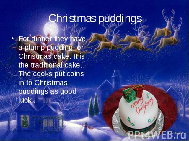 Christmas puddingsFor dinner they have a plump pudding, or Christmas cake. It is the traditional cake. The cooks put coins in to Christmas puddings as good luck.
