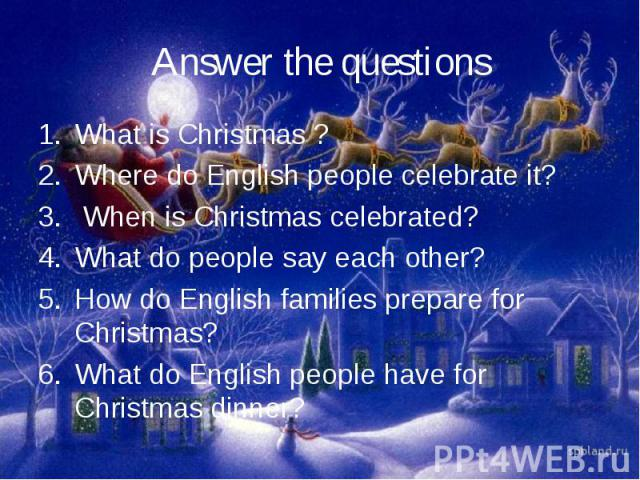 Answer the questionsWhat is Christmas ?Where do English people celebrate it? When is Christmas celebrated?What do people say each other?How do English families prepare for Christmas?What do English people have for Christmas dinner?