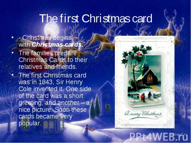 The first Christmas card- Christmas begins withChristmas cards.The families prepare Christmas Cards to their relatives and friends.The first Christmas card was in 1843, Sir Henry Cole invented it. One side of the card was a short greeting, and anot…